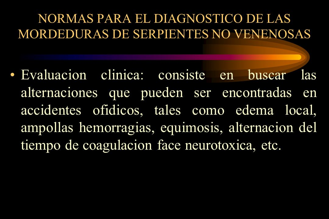 NORMAS PARA EL DIAGNOSTICO DE LAS MORDEDURAS DE SERPIENTES NO VENENOSAS Evaluacion clinica: consiste en buscar las alternaciones que pueden ser encont