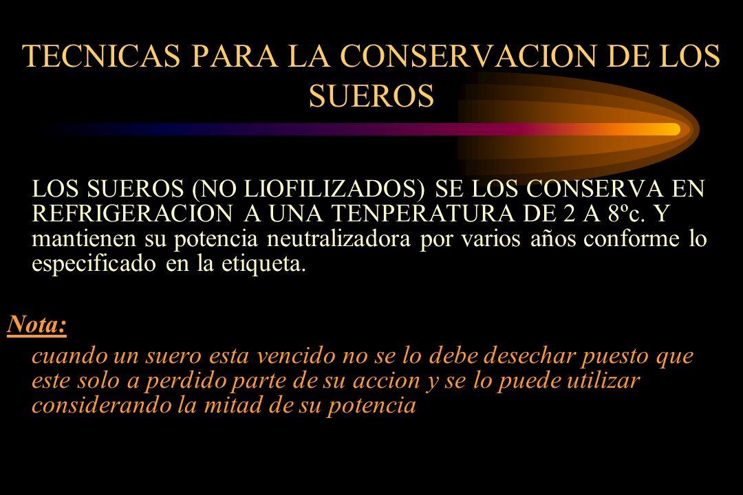 TECNICAS PARA LA CONSERVACION DE LOS SUEROS LOS SUEROS (NO LIOFILIZADOS) SE LOS CONSERVA EN REFRIGERACION A UNA TENPERATURA DE 2 A 8ºc. Y mantienen su