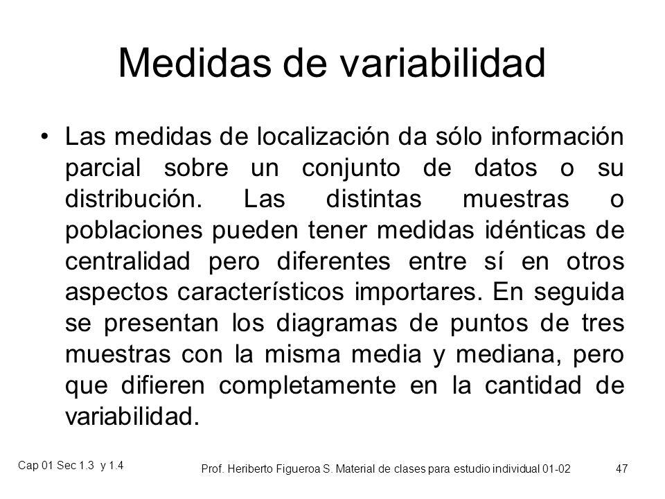 Cap 01 Sec 1.3 y 1.4 Prof. Heriberto Figueroa S. Material de clases para estudio individual 01-02 46 1.4 Medidas de Variabilidad