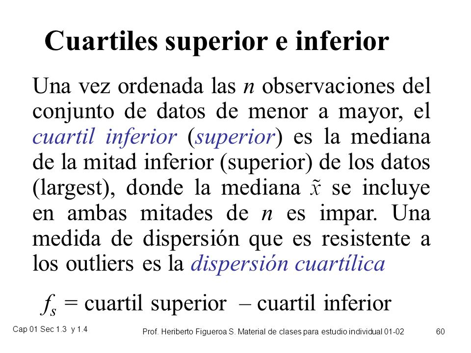 Cap 01 Sec 1.3 y 1.4 Prof. Heriberto Figueroa S. Material de clases para estudio individual 01-02 59 Dispersión en cuartos (Cuartiles) La dispersión c