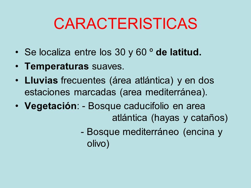 CARACTERISTICAS Se localiza entre los 30 y 60 º de latitud. Temperaturas suaves. Lluvias frecuentes (área atlántica) y en dos estaciones marcadas (are