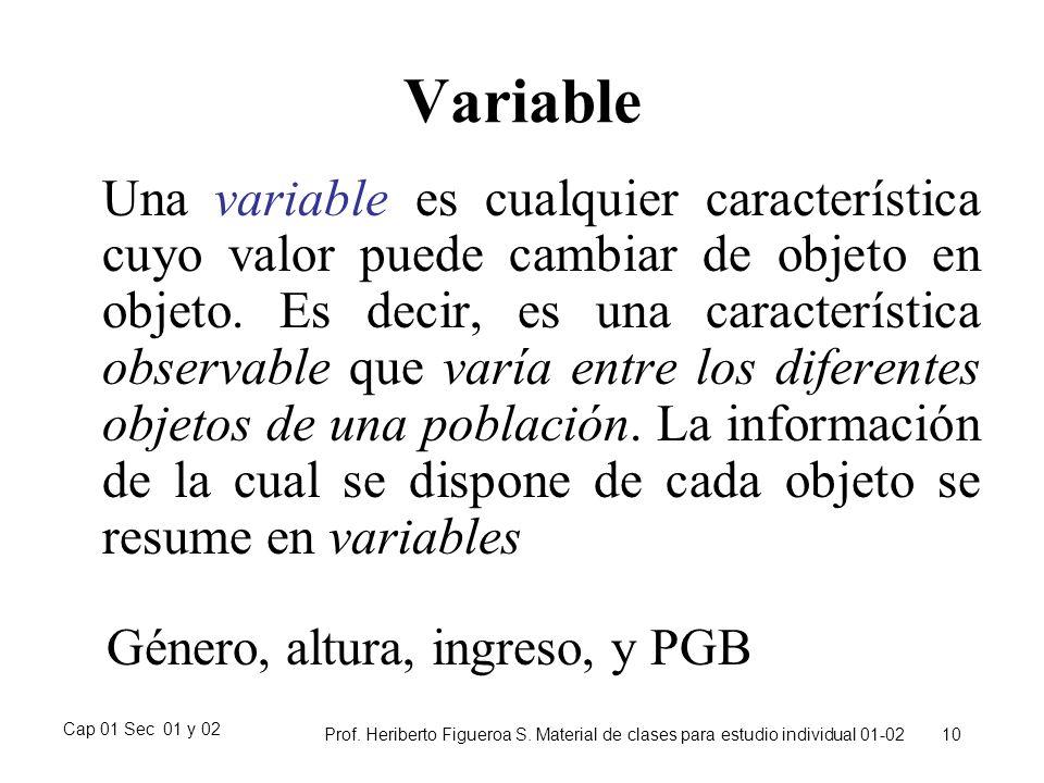 Cap 01 Sec 01 y 02 Prof. Heriberto Figueroa S. Material de clases para estudio individual 01-02 10 Variable Una variable es cualquier característica c