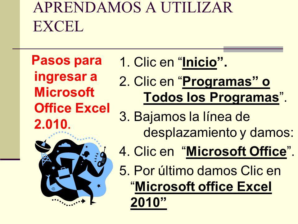APRENDAMOS A UTILIZAR EXCEL Pasos para ingresar a Microsoft Office Excel 2.010. 1. Clic en Inicio. 2. Clic en Programas o Todos los Programas. 3. Baja