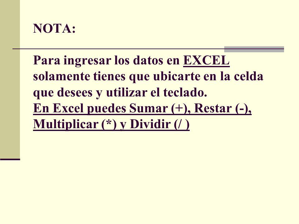 NOTA: Para ingresar los datos en EXCEL solamente tienes que ubicarte en la celda que desees y utilizar el teclado. En Excel puedes Sumar (+), Restar (