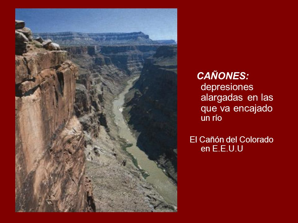 CAÑONES: depresiones alargadas en las que va encajado un río El Cañón del Colorado en E.E.U.U