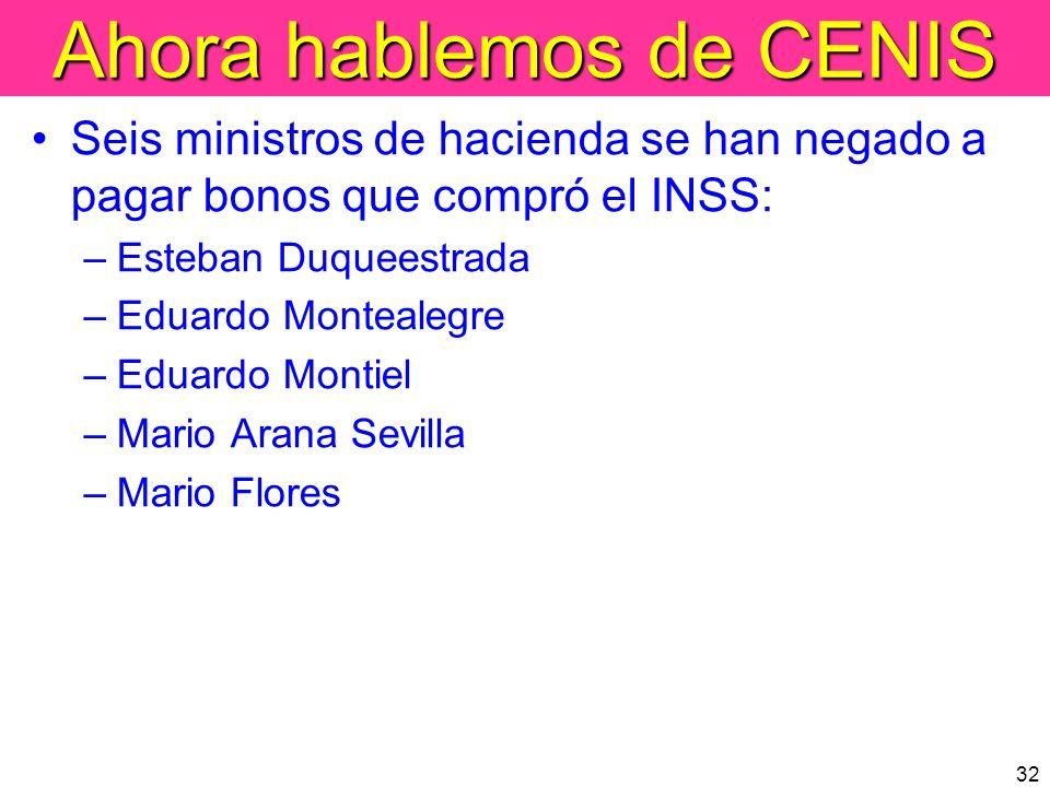32 Ahora hablemos de CENIS Seis ministros de hacienda se han negado a pagar bonos que compró el INSS: –Esteban Duqueestrada –Eduardo Montealegre –Edua