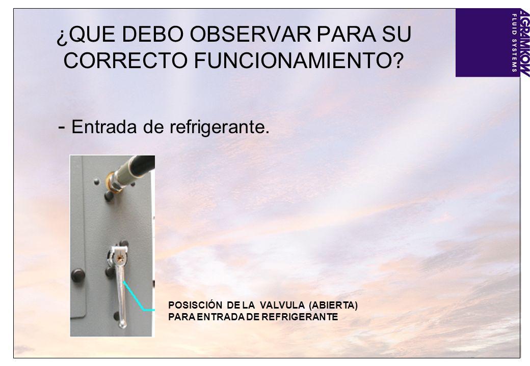¿QUE DEBO OBSERVAR PARA SU CORRECTO FUNCIONAMIENTO? - Entrada de refrigerante. POSISCIÓN DE LA VALVULA (ABIERTA) PARA ENTRADA DE REFRIGERANTE