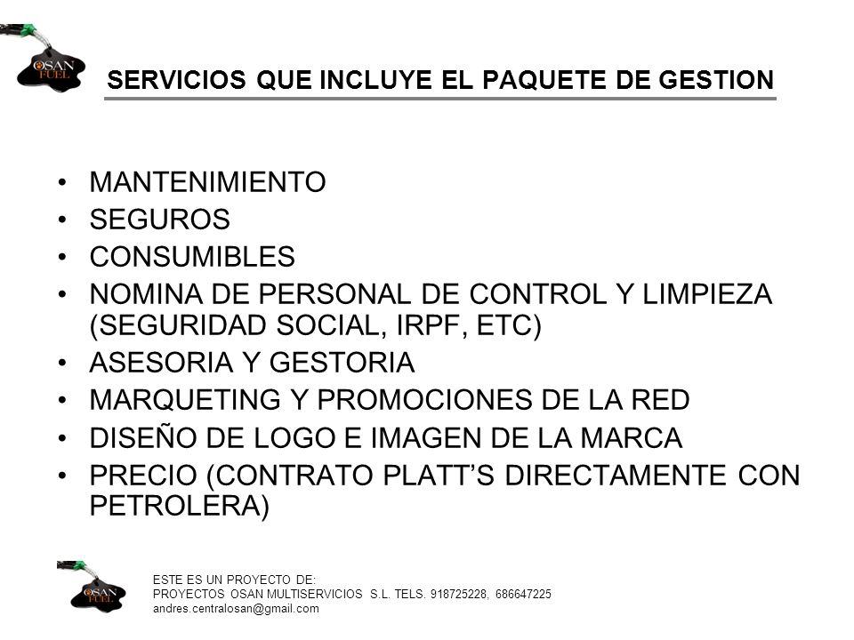 SERVICIOS QUE INCLUYE EL PAQUETE DE GESTION MANTENIMIENTO SEGUROS CONSUMIBLES NOMINA DE PERSONAL DE CONTROL Y LIMPIEZA (SEGURIDAD SOCIAL, IRPF, ETC) ASESORIA Y GESTORIA MARQUETING Y PROMOCIONES DE LA RED DISEÑO DE LOGO E IMAGEN DE LA MARCA PRECIO (CONTRATO PLATTS DIRECTAMENTE CON PETROLERA) ESTE ES UN PROYECTO DE: PROYECTOS OSAN MULTISERVICIOS S.L.