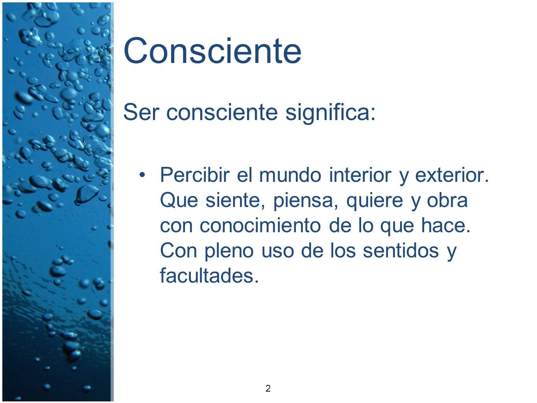 Consciente Ser consciente significa: Percibir el mundo interior y exterior. Que siente, piensa, quiere y obra con conocimiento de lo que hace. Con ple