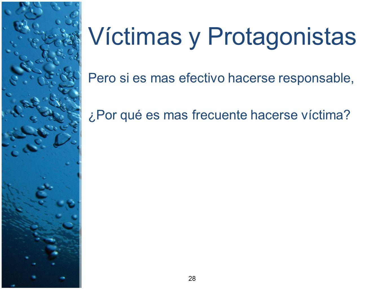 Víctimas y Protagonistas Pero si es mas efectivo hacerse responsable, ¿Por qué es mas frecuente hacerse víctima? 28