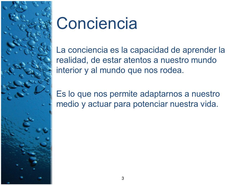 Conciencia La conciencia es la capacidad de aprender la realidad, de estar atentos a nuestro mundo interior y al mundo que nos rodea. Es lo que nos pe