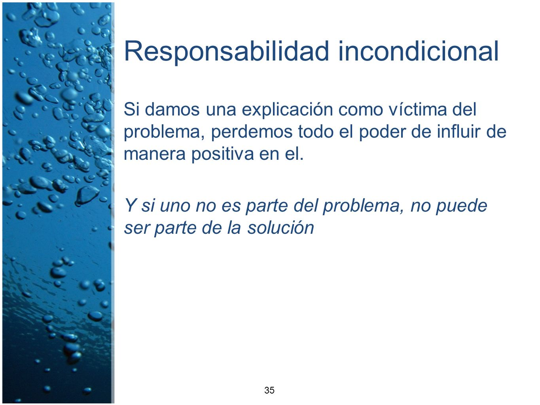 Responsabilidad incondicional Si damos una explicación como víctima del problema, perdemos todo el poder de influir de manera positiva en el. Y si uno