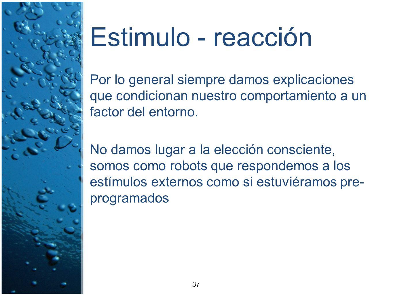 Estimulo - reacción Por lo general siempre damos explicaciones que condicionan nuestro comportamiento a un factor del entorno. No damos lugar a la ele