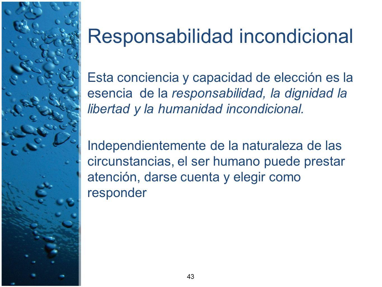 Responsabilidad incondicional Esta conciencia y capacidad de elección es la esencia de la responsabilidad, la dignidad la libertad y la humanidad inco