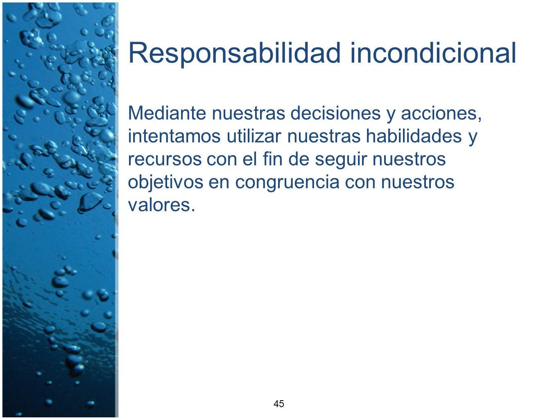 Responsabilidad incondicional Mediante nuestras decisiones y acciones, intentamos utilizar nuestras habilidades y recursos con el fin de seguir nuestr