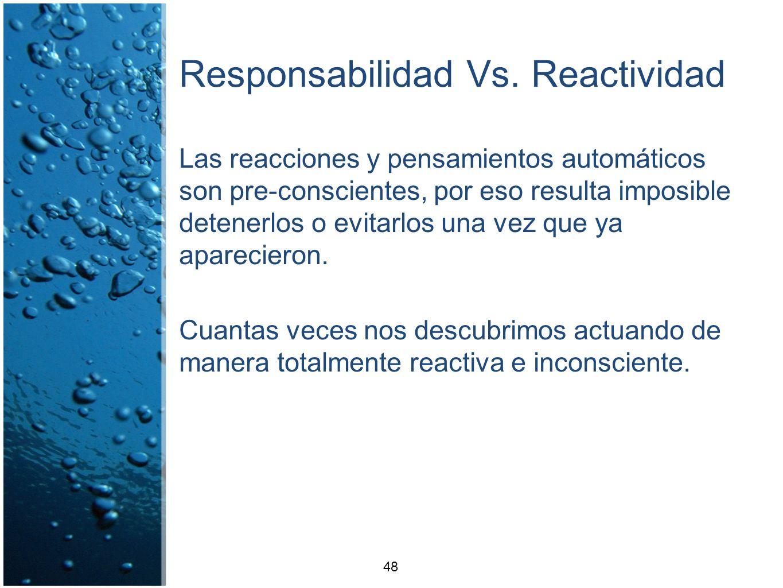 Responsabilidad Vs. Reactividad Las reacciones y pensamientos automáticos son pre-conscientes, por eso resulta imposible detenerlos o evitarlos una ve