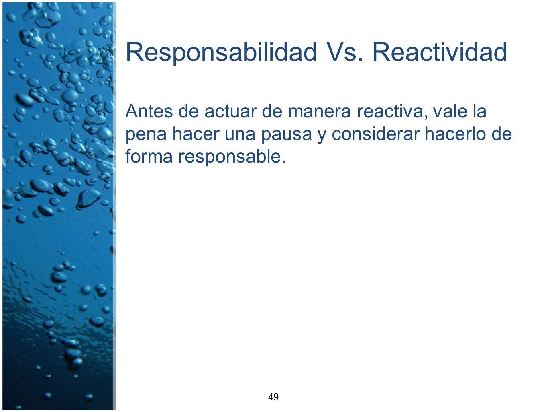 Responsabilidad Vs. Reactividad Antes de actuar de manera reactiva, vale la pena hacer una pausa y considerar hacerlo de forma responsable. 49