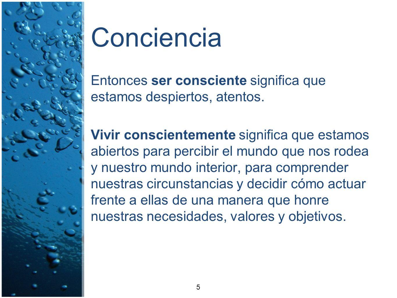 Conciencia Entonces ser consciente significa que estamos despiertos, atentos. Vivir conscientemente significa que estamos abiertos para percibir el mu