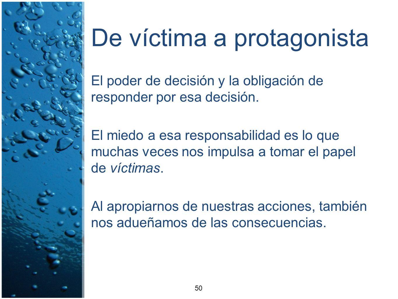 De víctima a protagonista El poder de decisión y la obligación de responder por esa decisión. El miedo a esa responsabilidad es lo que muchas veces no