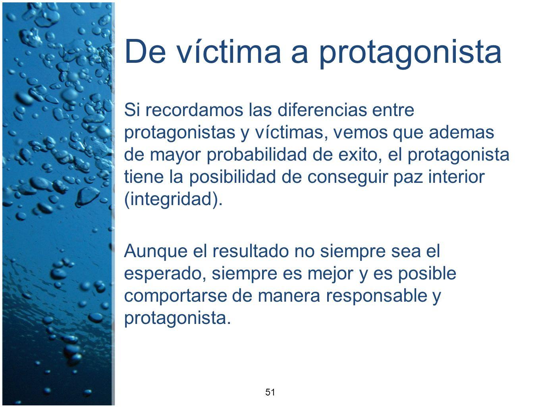De víctima a protagonista Si recordamos las diferencias entre protagonistas y víctimas, vemos que ademas de mayor probabilidad de exito, el protagonis