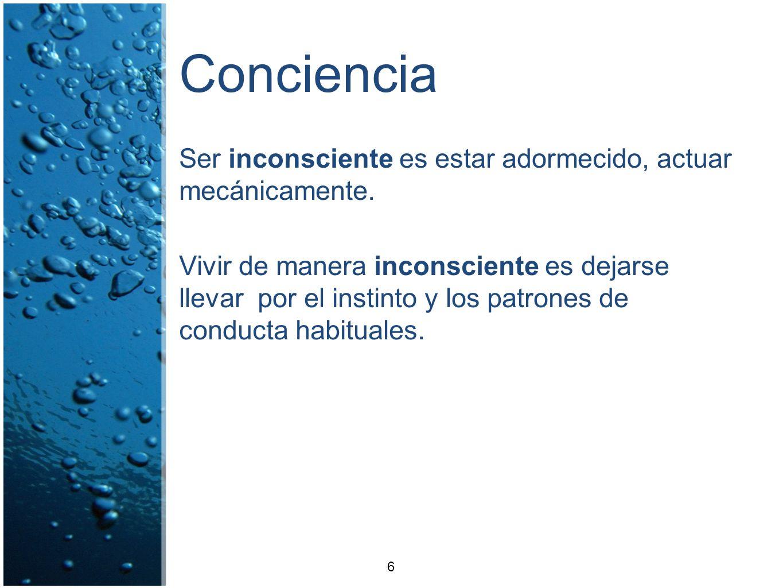 Conciencia Ser inconsciente es estar adormecido, actuar mecánicamente. Vivir de manera inconsciente es dejarse llevar por el instinto y los patrones d