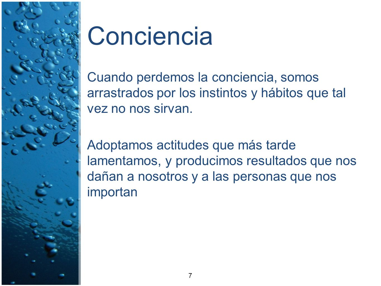 Conciencia Cuando perdemos la conciencia, somos arrastrados por los instintos y hábitos que tal vez no nos sirvan. Adoptamos actitudes que más tarde l