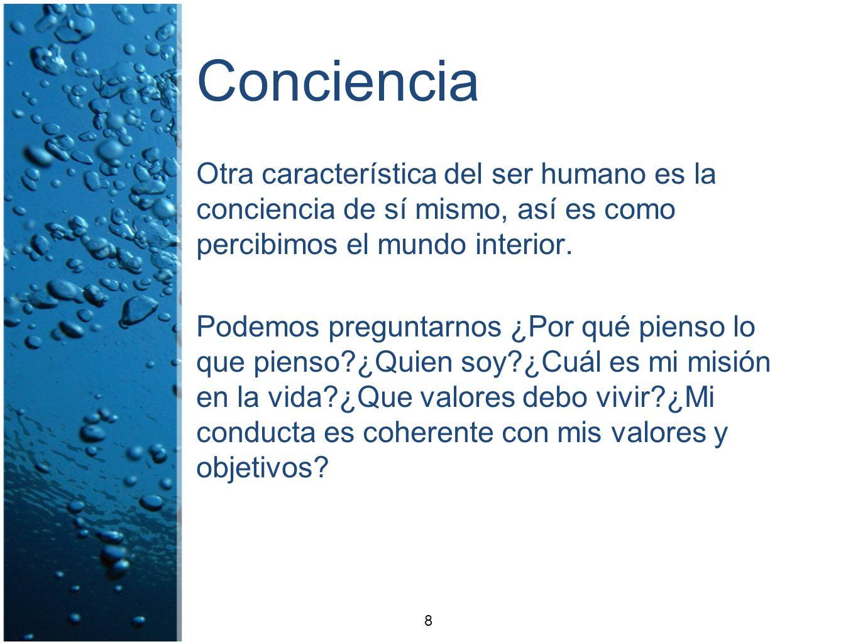 Conciencia Otra característica del ser humano es la conciencia de sí mismo, así es como percibimos el mundo interior. Podemos preguntarnos ¿Por qué pi