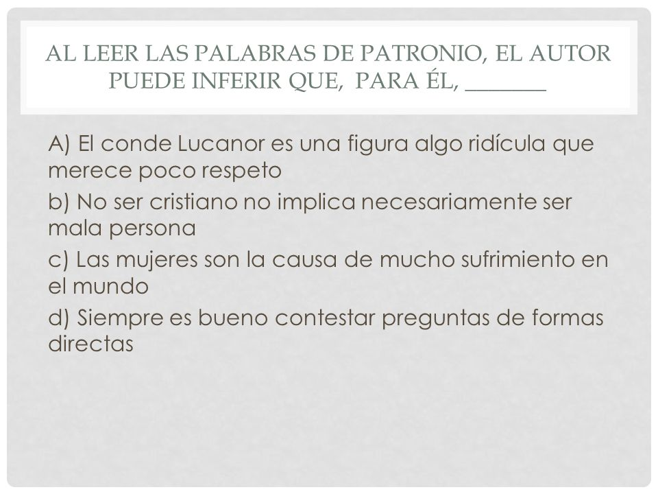 AL LEER LAS PALABRAS DE PATRONIO, EL AUTOR PUEDE INFERIR QUE, PARA ÉL, _______ A) El conde Lucanor es una figura algo ridícula que merece poco respeto