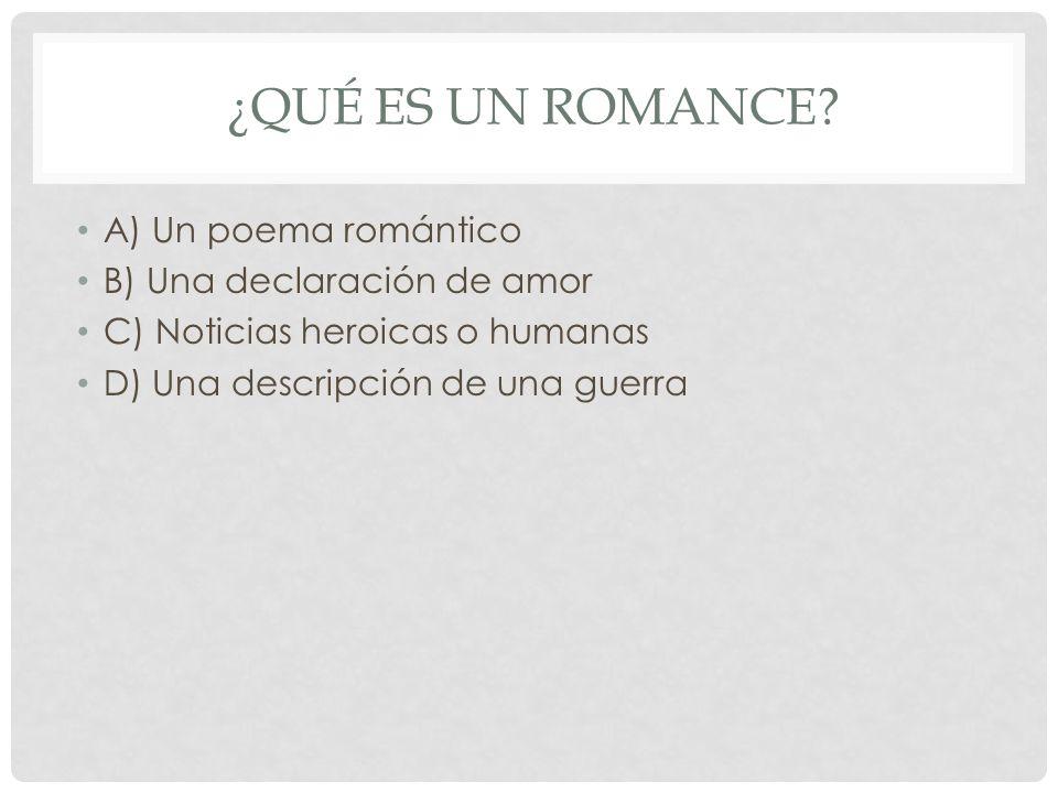 ¿QUÉ ES UN ROMANCE? A) Un poema romántico B) Una declaración de amor C) Noticias heroicas o humanas D) Una descripción de una guerra