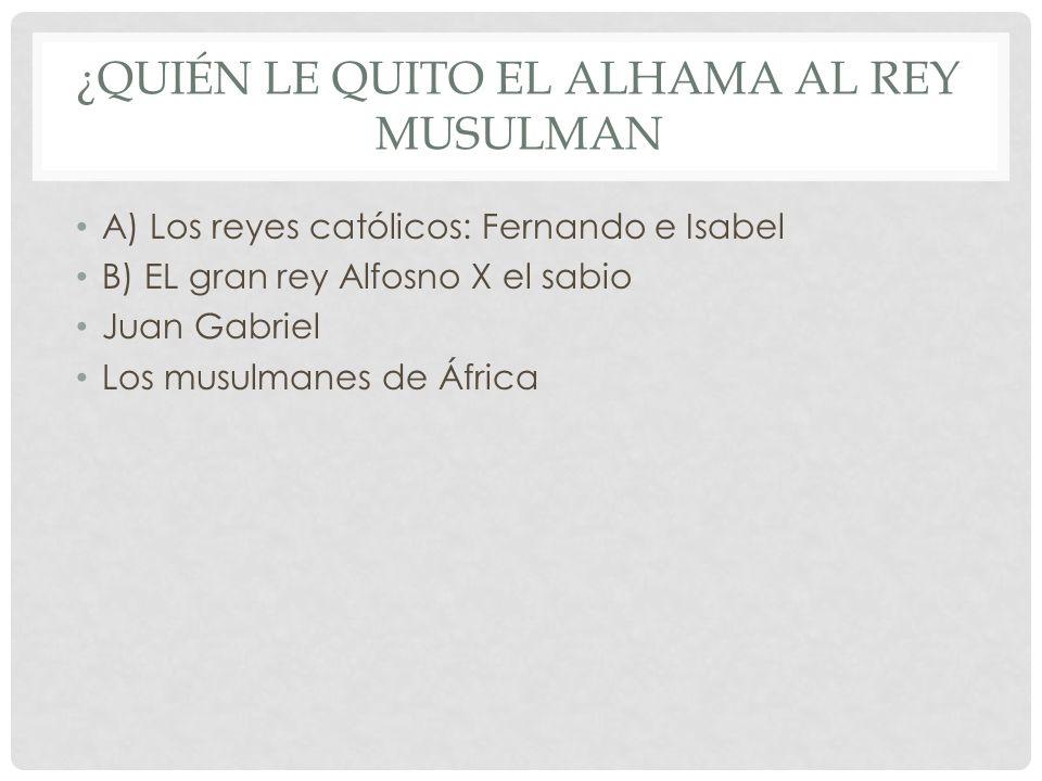 ¿QUIÉN LE QUITO EL ALHAMA AL REY MUSULMAN A) Los reyes católicos: Fernando e Isabel B) EL gran rey Alfosno X el sabio Juan Gabriel Los musulmanes de Á