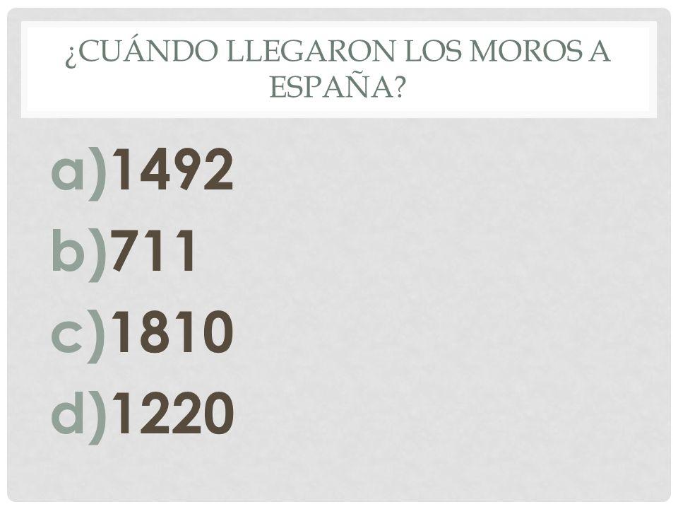 ¿CUÁNDO LLEGARON LOS MOROS A ESPAÑA? a)1492 b)711 c)1810 d)1220