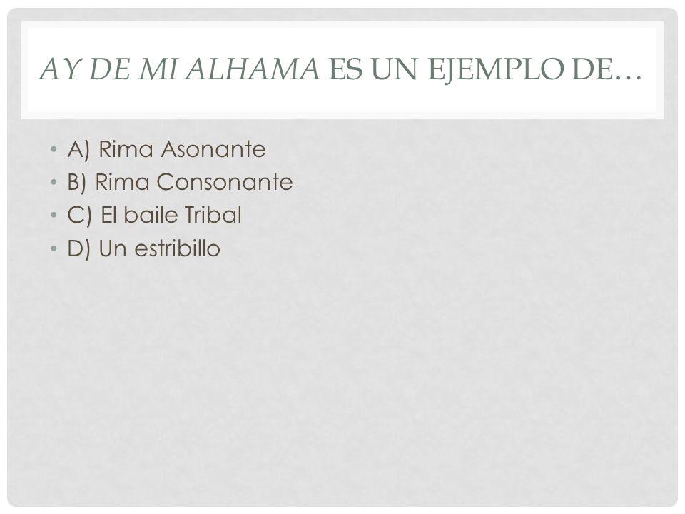 AY DE MI ALHAMA ES UN EJEMPLO DE… A) Rima Asonante B) Rima Consonante C) El baile Tribal D) Un estribillo