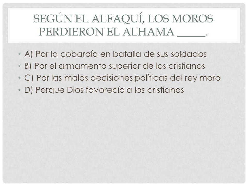 SEGÚN EL ALFAQUÍ, LOS MOROS PERDIERON EL ALHAMA _____. A) Por la cobardía en batalla de sus soldados B) Por el armamento superior de los cristianos C)