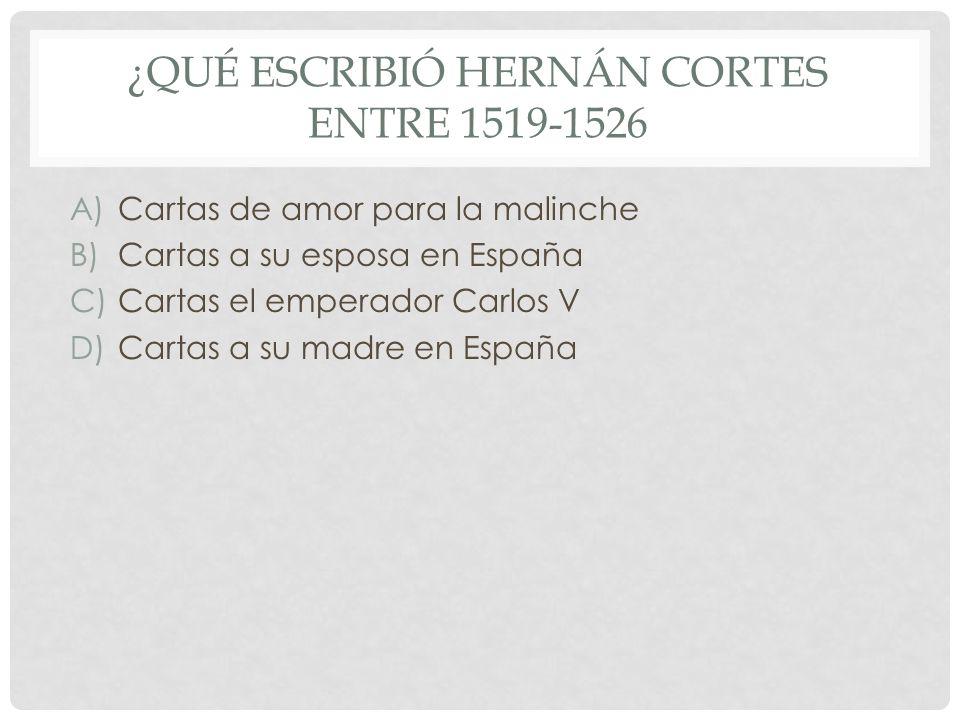 ¿QUÉ ESCRIBIÓ HERNÁN CORTES ENTRE 1519-1526 A)Cartas de amor para la malinche B)Cartas a su esposa en España C)Cartas el emperador Carlos V D)Cartas a