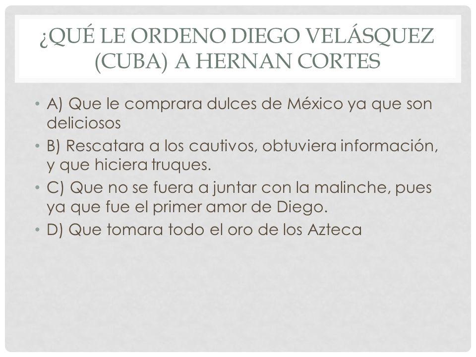 ¿QUÉ LE ORDENO DIEGO VELÁSQUEZ (CUBA) A HERNAN CORTES A) Que le comprara dulces de México ya que son deliciosos B) Rescatara a los cautivos, obtuviera