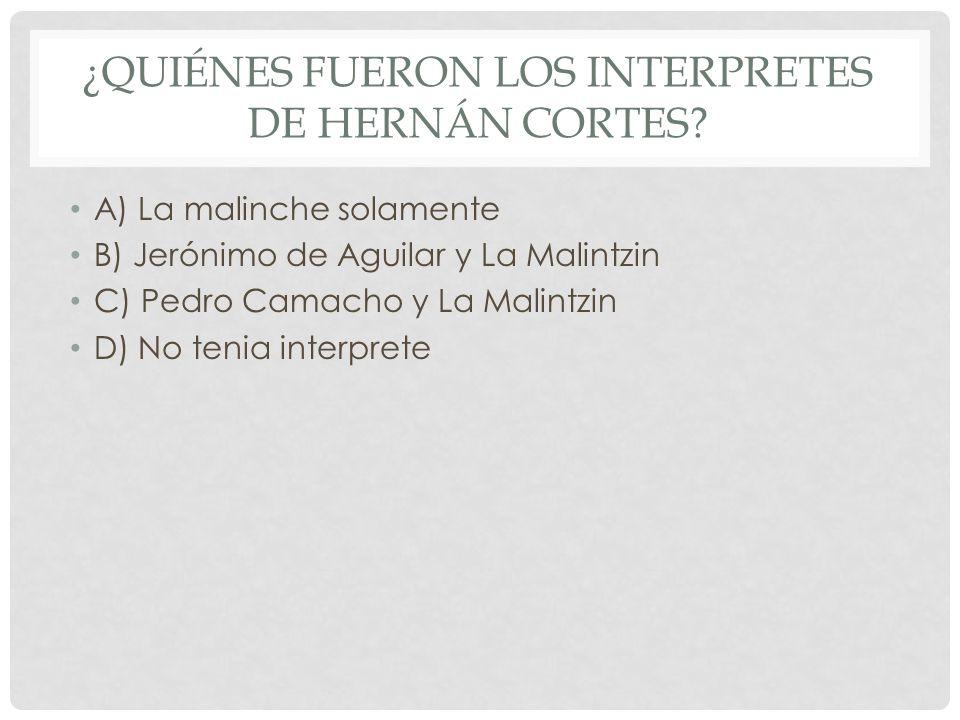 ¿QUIÉNES FUERON LOS INTERPRETES DE HERNÁN CORTES? A) La malinche solamente B) Jerónimo de Aguilar y La Malintzin C) Pedro Camacho y La Malintzin D) No