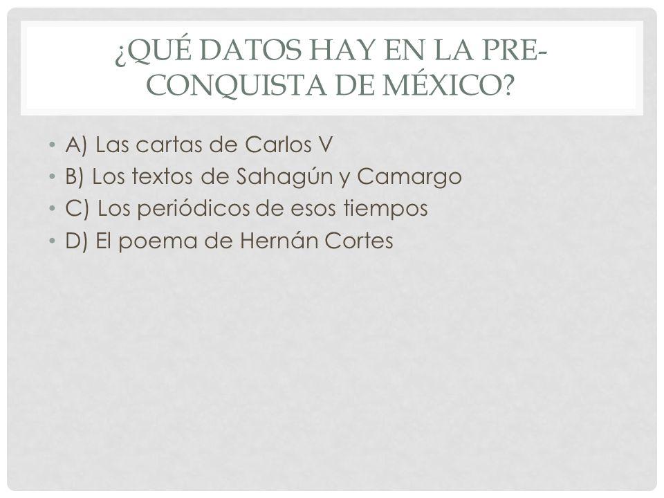 ¿QUÉ DATOS HAY EN LA PRE- CONQUISTA DE MÉXICO? A) Las cartas de Carlos V B) Los textos de Sahagún y Camargo C) Los periódicos de esos tiempos D) El po