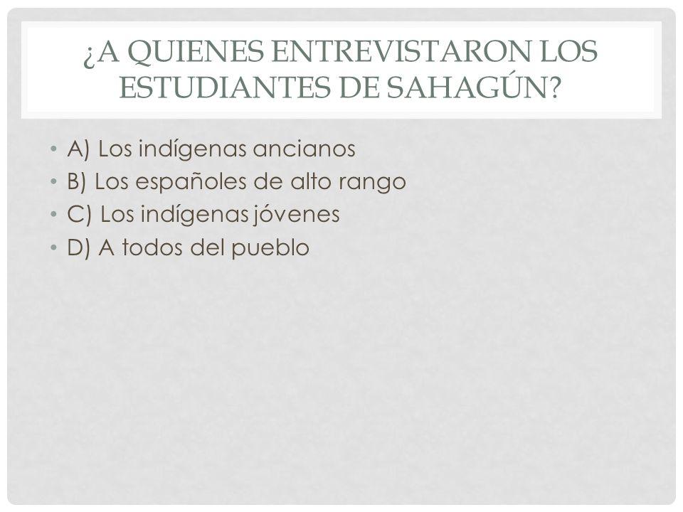 ¿A QUIENES ENTREVISTARON LOS ESTUDIANTES DE SAHAGÚN? A) Los indígenas ancianos B) Los españoles de alto rango C) Los indígenas jóvenes D) A todos del