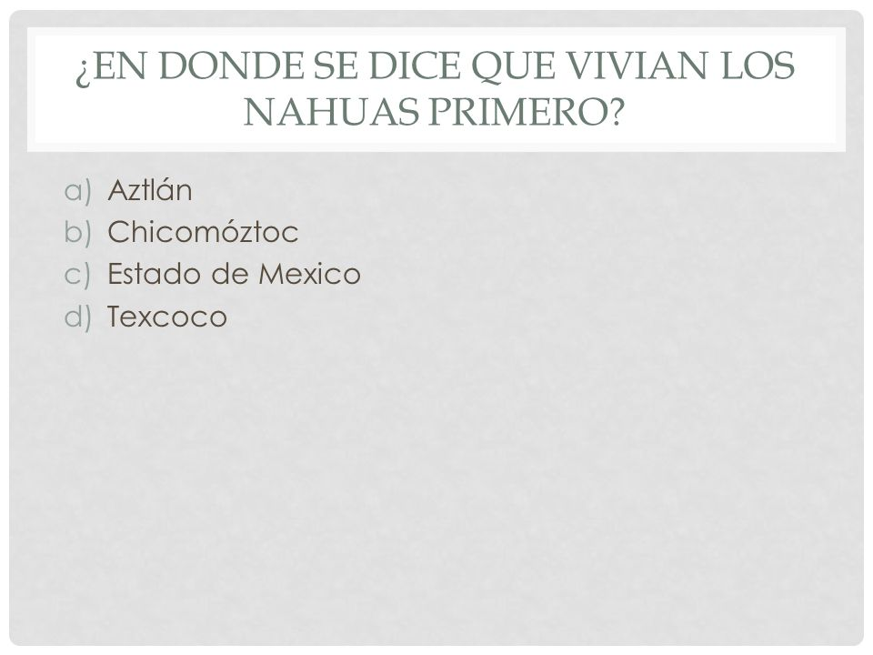 ¿EN DONDE SE DICE QUE VIVIAN LOS NAHUAS PRIMERO? a)Aztlán b)Chicomóztoc c)Estado de Mexico d)Texcoco