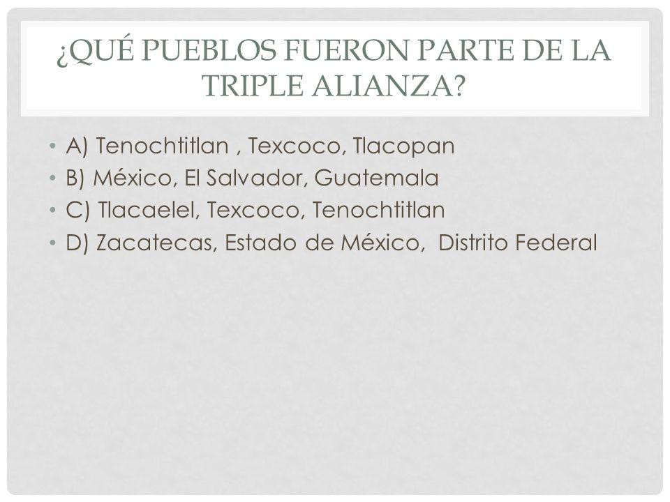 ¿QUÉ PUEBLOS FUERON PARTE DE LA TRIPLE ALIANZA? A) Tenochtitlan, Texcoco, Tlacopan B) México, El Salvador, Guatemala C) Tlacaelel, Texcoco, Tenochtitl
