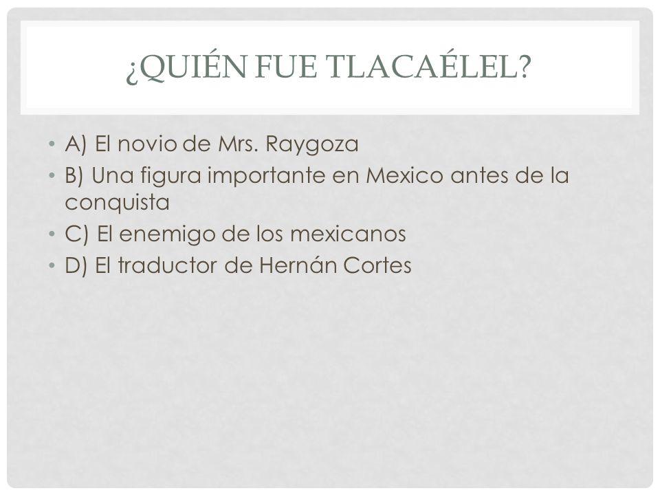 ¿QUIÉN FUE TLACAÉLEL? A) El novio de Mrs. Raygoza B) Una figura importante en Mexico antes de la conquista C) El enemigo de los mexicanos D) El traduc
