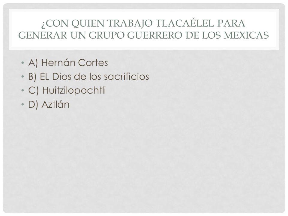 ¿CON QUIEN TRABAJO TLACAÉLEL PARA GENERAR UN GRUPO GUERRERO DE LOS MEXICAS A) Hernán Cortes B) EL Dios de los sacrificios C) Huitzilopochtli D) Aztlán