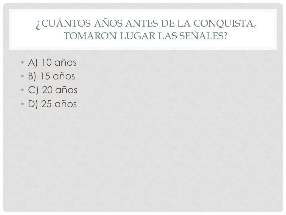 ¿ CUÁNTOS AÑOS ANTES DE LA CONQUISTA, TOMARON LUGAR LAS SEÑALES? A) 10 años B) 15 años C) 20 años D) 25 años
