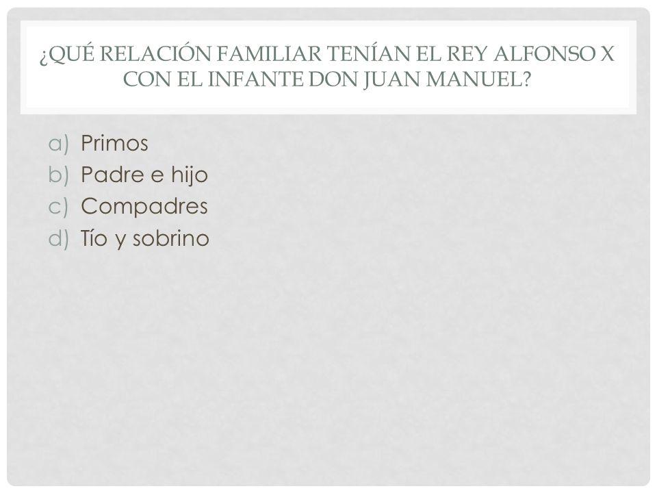 ¿QUÉ RELACIÓN FAMILIAR TENÍAN EL REY ALFONSO X CON EL INFANTE DON JUAN MANUEL? a)Primos b)Padre e hijo c)Compadres d)Tío y sobrino