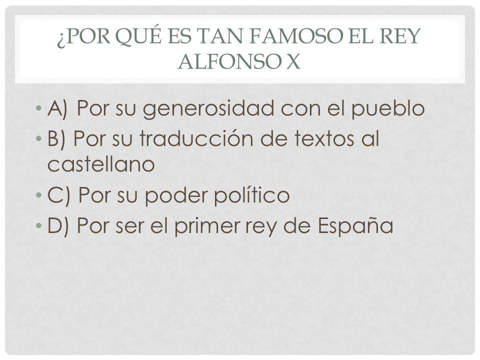 ¿POR QUÉ ES TAN FAMOSO EL REY ALFONSO X A) Por su generosidad con el pueblo B) Por su traducción de textos al castellano C) Por su poder político D) P