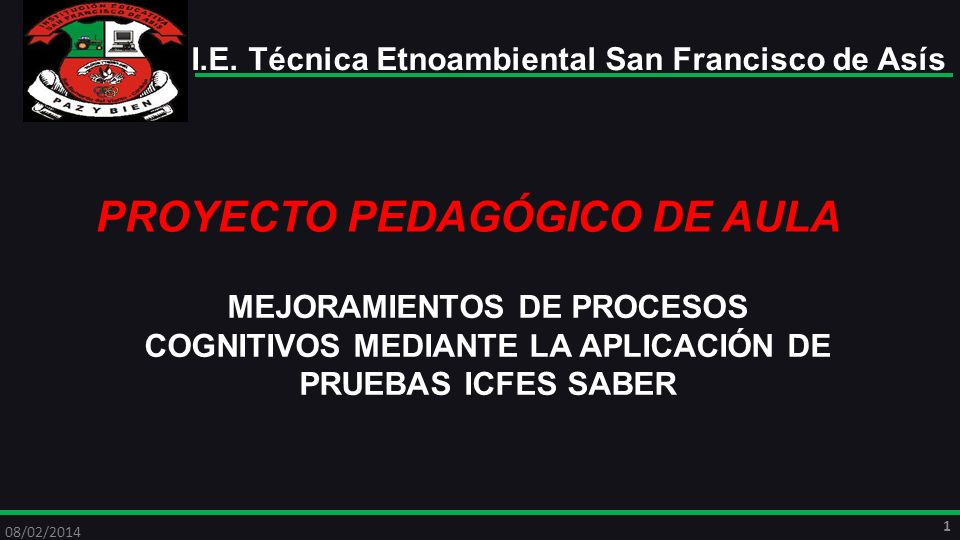 PROYECTO PEDAGÓGICO DE AULA MEJORAMIENTOS DE PROCESOS COGNITIVOS MEDIANTE LA APLICACIÓN DE PRUEBAS ICFES SABER 08/02/2014 2 I.E.
