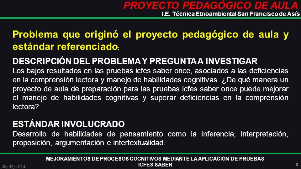 PROYECTO PEDAGÓGICO DE AULA MEJORAMIENTOS DE PROCESOS COGNITIVOS MEDIANTE LA APLICACIÓN DE PRUEBAS ICFES SABER 08/02/2014 7 I.E.