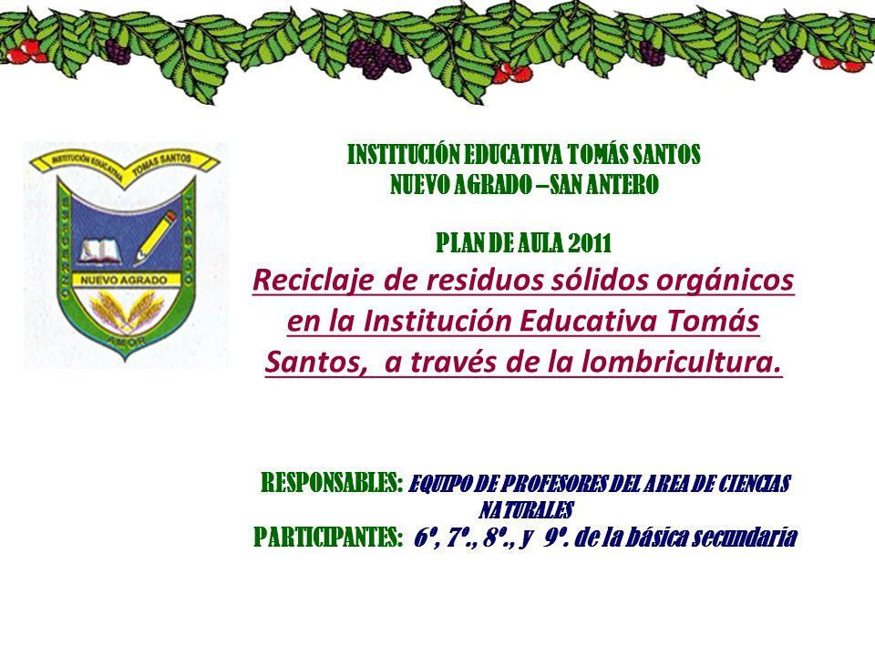 INSTITUCIÓN EDUCATIVA TOMÁS SANTOS NUEVO AGRADO –SAN ANTERO PLAN DE AULA 2011 Reciclaje de residuos sólidos orgánicos en la Institución Educativa Tomá