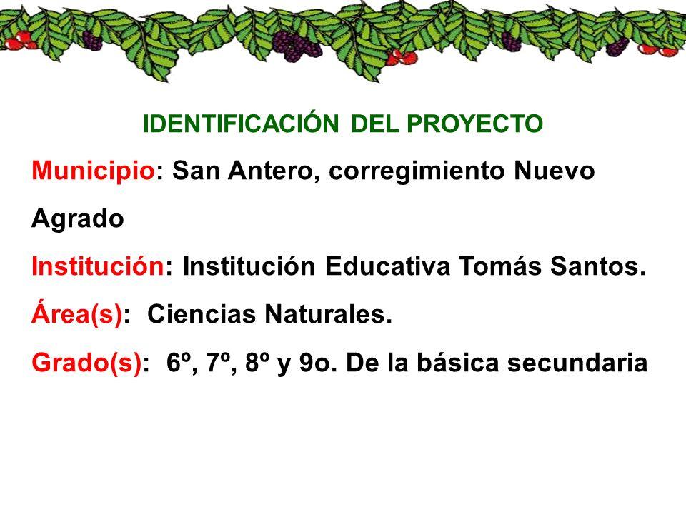 IDENTIFICACIÓN DEL PROYECTO Municipio: San Antero, corregimiento Nuevo Agrado Institución: Institución Educativa Tomás Santos. Área(s): Ciencias Natur