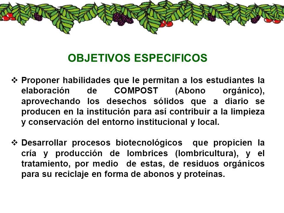 OBJETIVOS ESPECIFICOS Proponer habilidades que le permitan a los estudiantes la elaboración de COMPOST (Abono orgánico), aprovechando los desechos sól